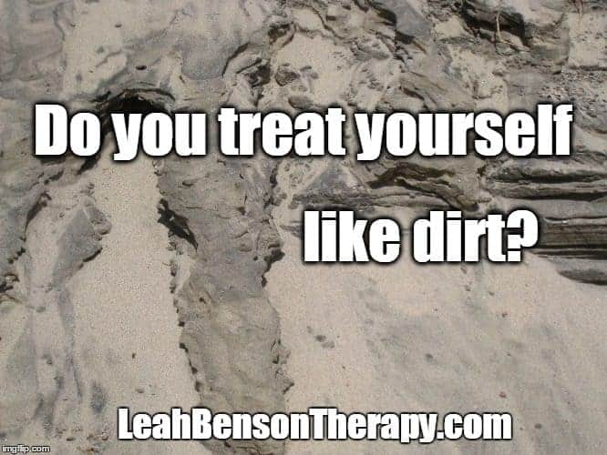 LeahBensonTherapy.com Quote Image, Don't Treat Yourself Like Dirt