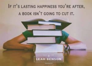 "Photo of person sitting behind a stack of books with the quote, ""If it's Lasting Happiness You're After, a Book isn't going to Cut It"""