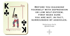 Before you diagnose yourself with depression or low self-esteem, first make sure you are not, in fact, surrounded by assholes, written next to king of clubs playing card