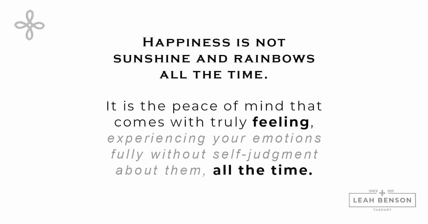 How to Feel Good - Happiness is not sunshine and rainbows all the time. It is the peace of mind that comes with truly feeling, experiencing your emotions fully without self-judgment about them, all the time.