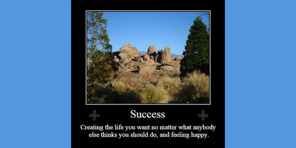 Success is creating the life you want no matter what anybody else thinks you should do, and feeling happy. Written below a photo of the Alabama Hills